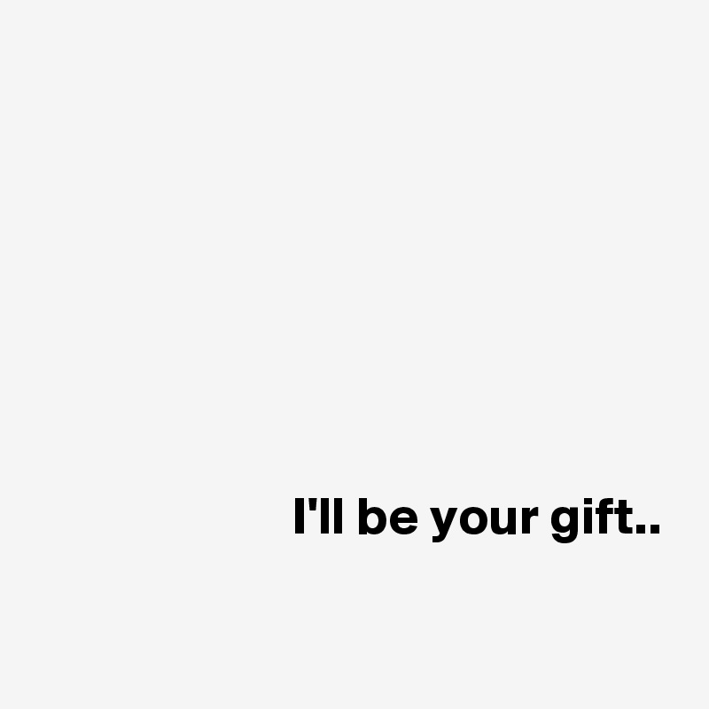 I'll be your gift..