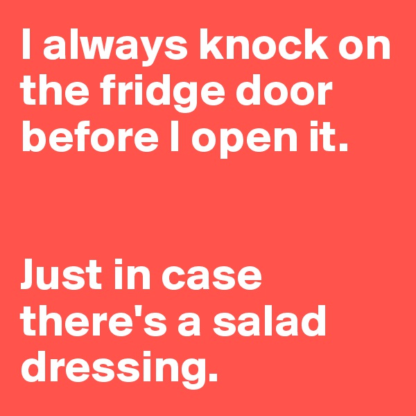 I always knock on the fridge door before I open it.   Just in case there's a salad dressing.