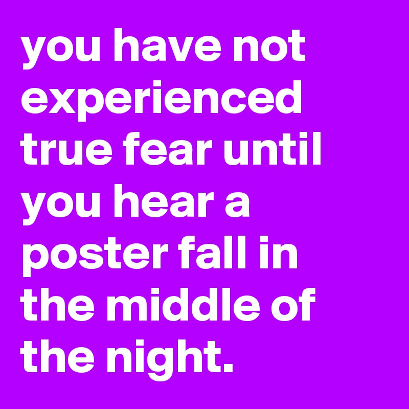 you have not experienced true fear until you hear a poster fall in the middle of the night.