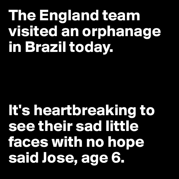 The England team visited an orphanage in Brazil today.     It's heartbreaking to see their sad little faces with no hope said Jose, age 6.