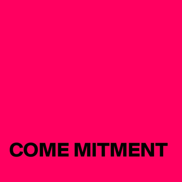 COME MITMENT
