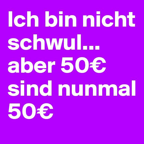 Ich bin nicht schwul... aber 50€ sind nunmal 50€