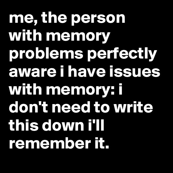 me, the person with memory problems perfectly aware i have issues with memory: i don't need to write this down i'll remember it.