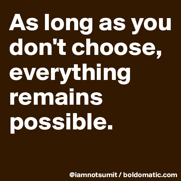 As long as you don't choose, everything remains possible.