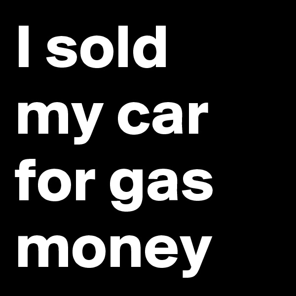 I sold my car for gas money