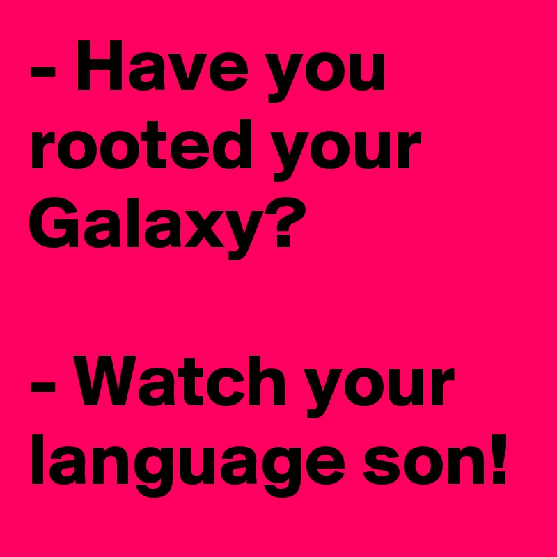 - Have you rooted your Galaxy?  - Watch your language son!