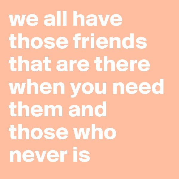 we all have those friends that are there when you need them and those who never is