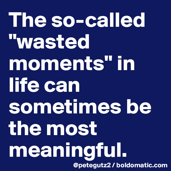 "The so-called ""wasted moments"" in life can sometimes be the most meaningful."
