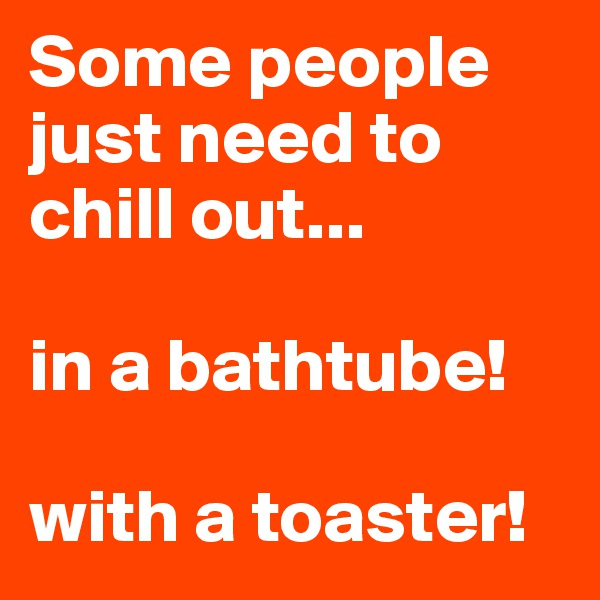 Some people just need to chill out...  in a bathtube!  with a toaster!