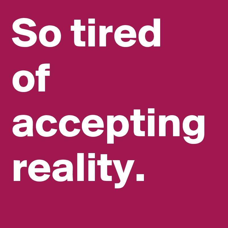 So tired of accepting reality.