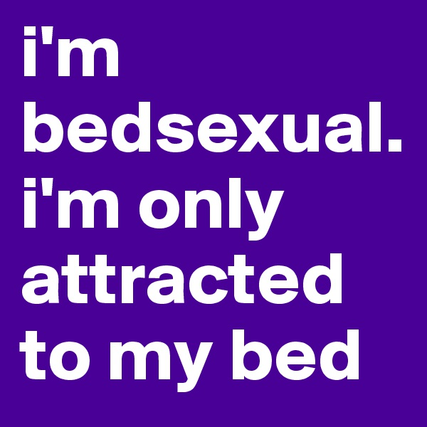i'm bedsexual.i'm only attracted to my bed