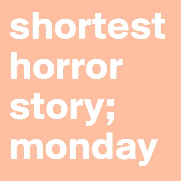 shortest horror story;  monday