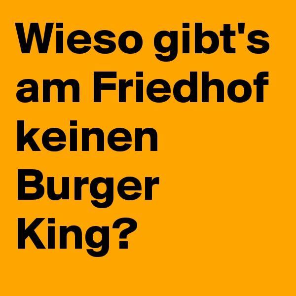 Wieso gibt's am Friedhof keinen Burger King?