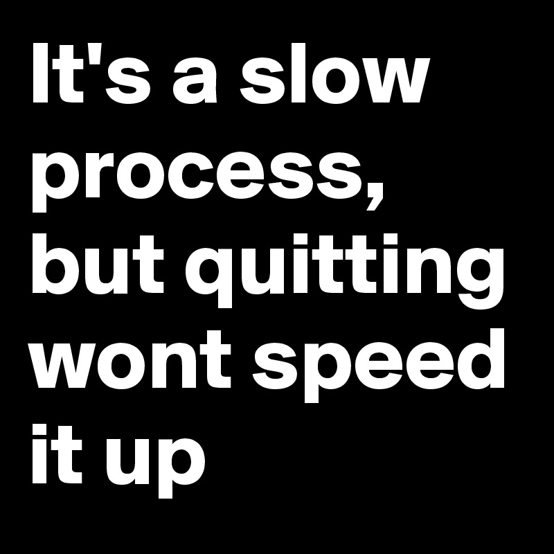 It's a slow process, but quitting wont speed it up