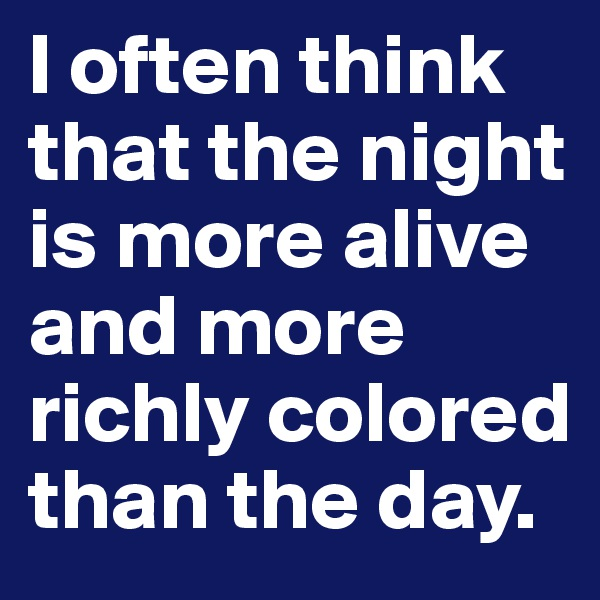 I often think that the night is more alive and more richly colored than the day.