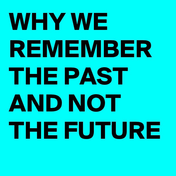 WHY WE REMEMBER THE PAST AND NOT THE FUTURE