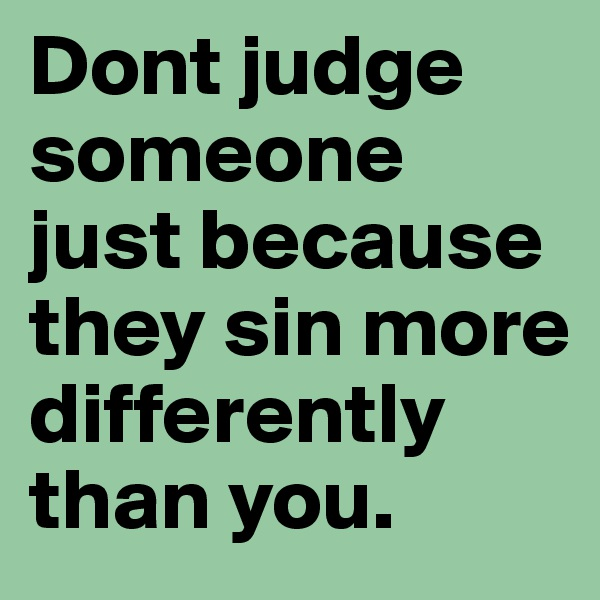Dont judge  someone just because they sin more differently than you.