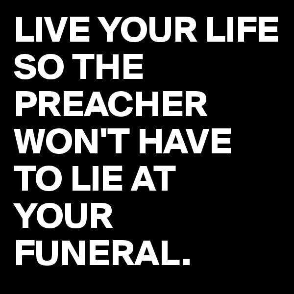 LIVE YOUR LIFE SO THE PREACHER WON'T HAVE TO LIE AT YOUR FUNERAL.