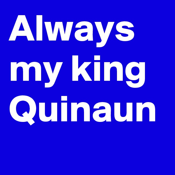 Always my king Quinaun