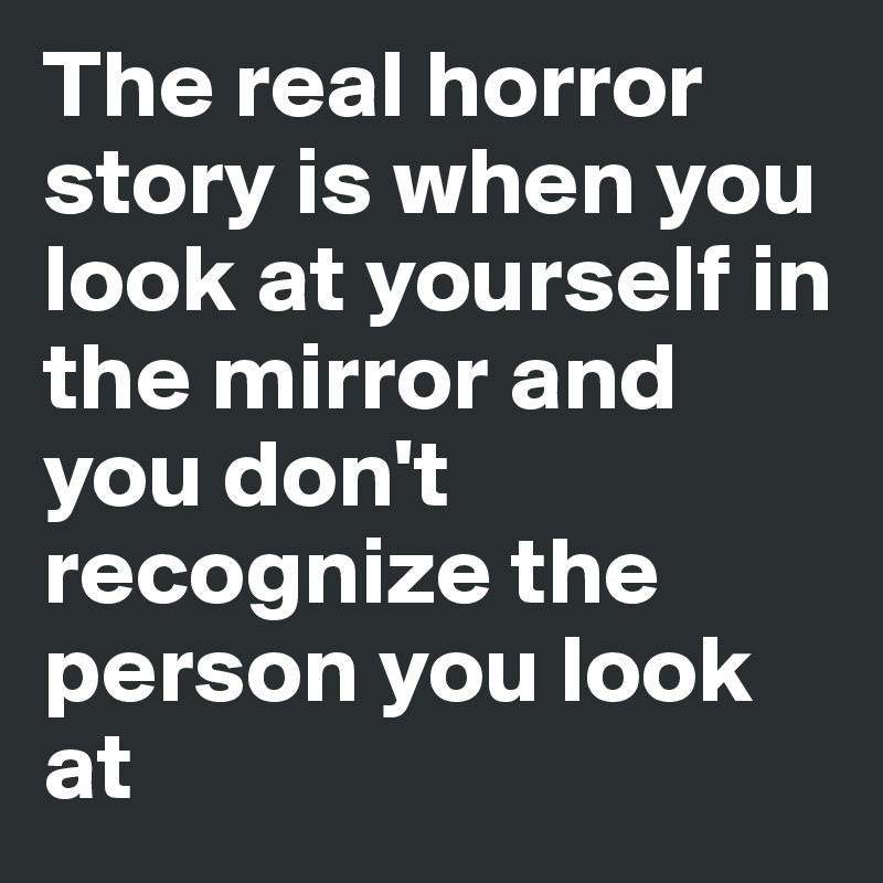 The real horror story is when you look at yourself in the mirror and you don't recognize the person you look at