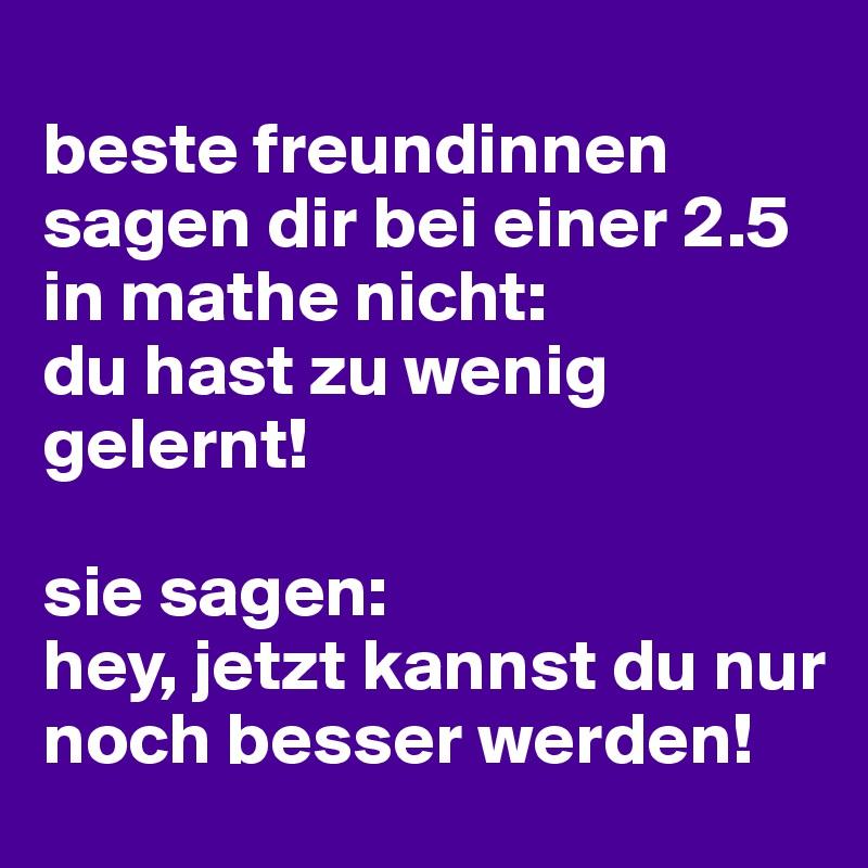 beste freundinnen sagen dir bei einer 2.5 in mathe nicht:  du hast zu wenig gelernt!  sie sagen:  hey, jetzt kannst du nur noch besser werden!