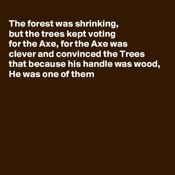 The forest was shrinking, but the trees kept voting  for the Axe, for the Axe was  clever and convinced the Trees that because his handle was wood, He was one of them