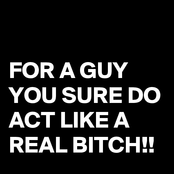 FOR A GUY YOU SURE DO ACT LIKE A REAL BITCH!!