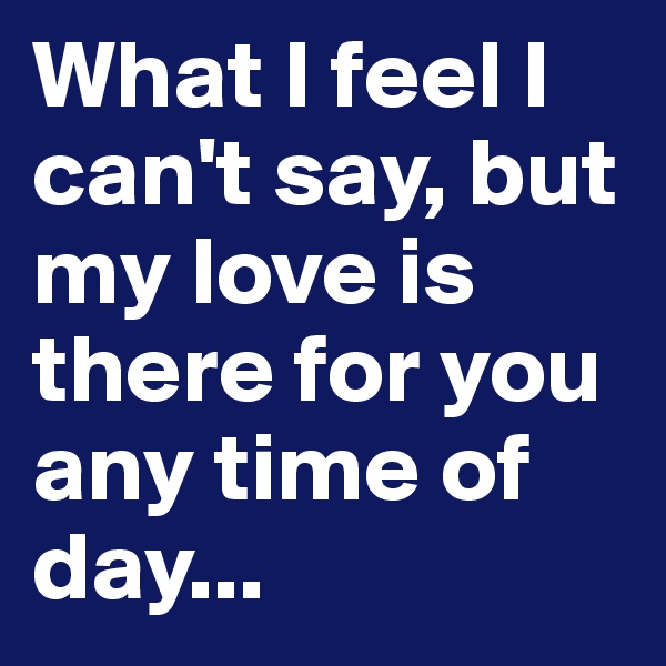 What I feel I can't say, but my love is there for you any time of day...