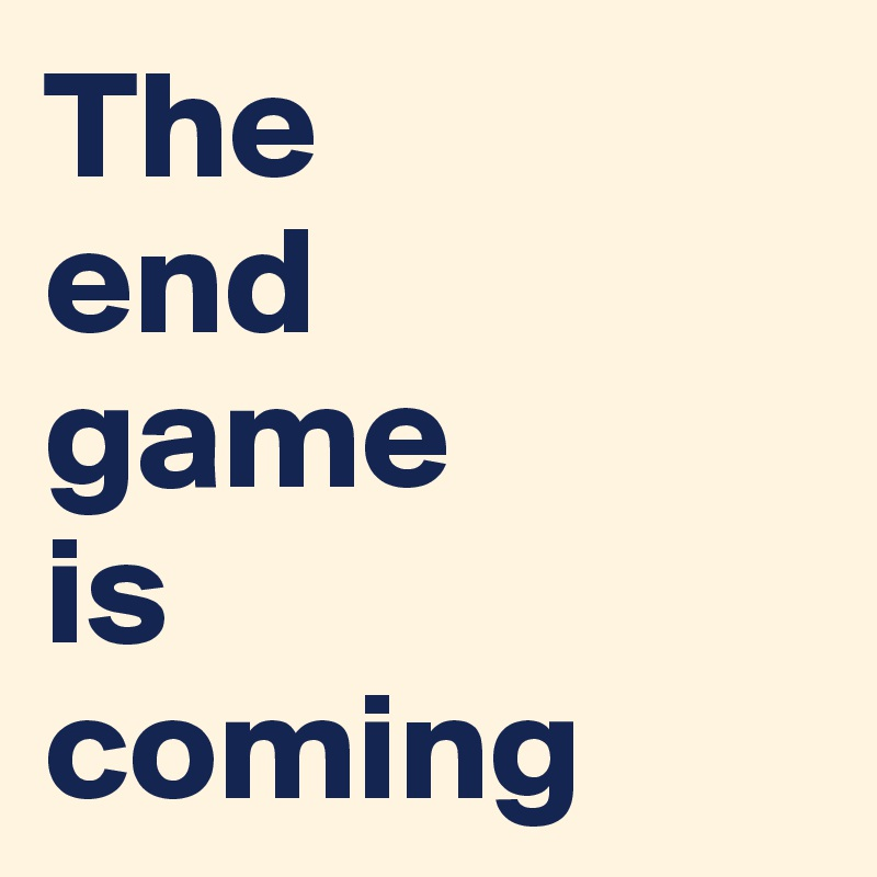 The  end game is  coming