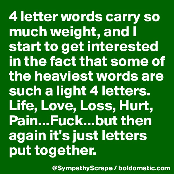 4 letter words carry so much weight, and I start to get interested in the fact that some of the heaviest words are such a light 4 letters. Life, Love, Loss, Hurt, Pain...Fuck...but then again it's just letters put together.