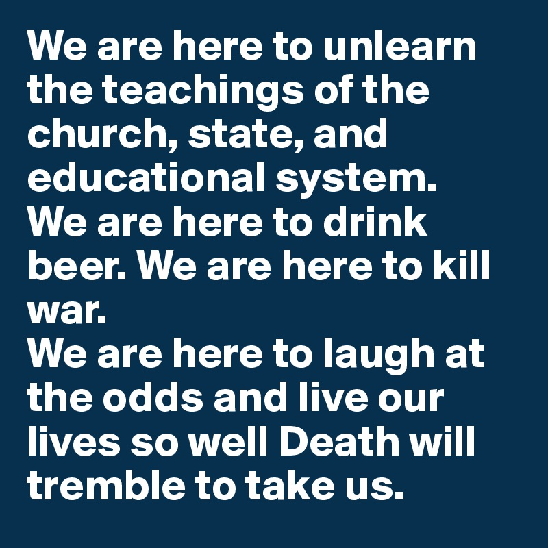 We are here to unlearn the teachings of the church, state, and educational system.  We are here to drink beer. We are here to kill war.  We are here to laugh at the odds and live our lives so well Death will tremble to take us.