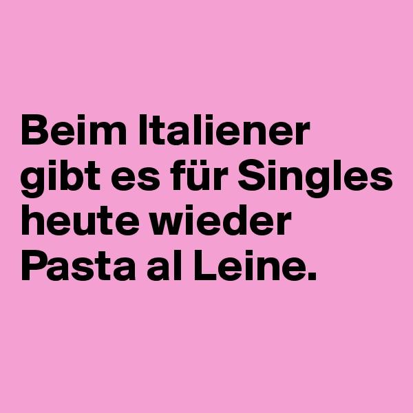 Beim Italiener gibt es für Singles heute wieder Pasta al Leine.
