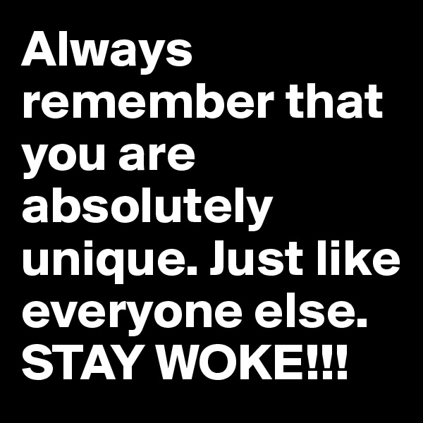 Always remember that you are absolutely unique. Just like everyone else. STAY WOKE!!!