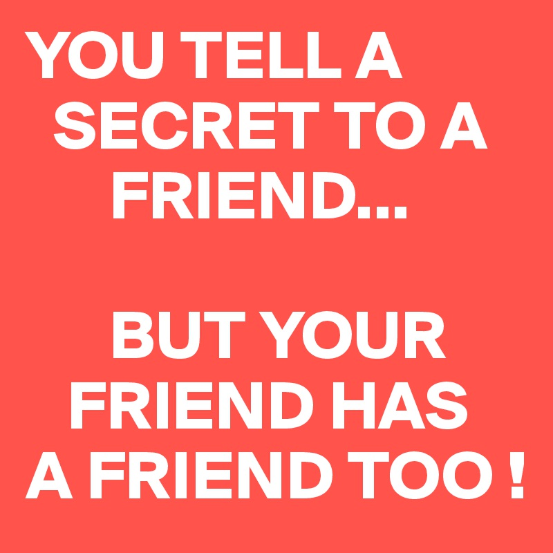 YOU TELL A   SECRET TO A       FRIEND...        BUT YOUR    FRIEND HAS A FRIEND TOO !