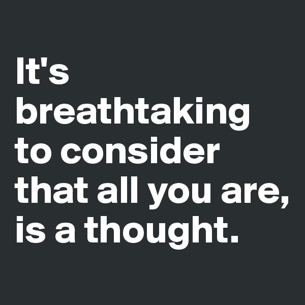 It's breathtaking to consider that all you are, is a thought.