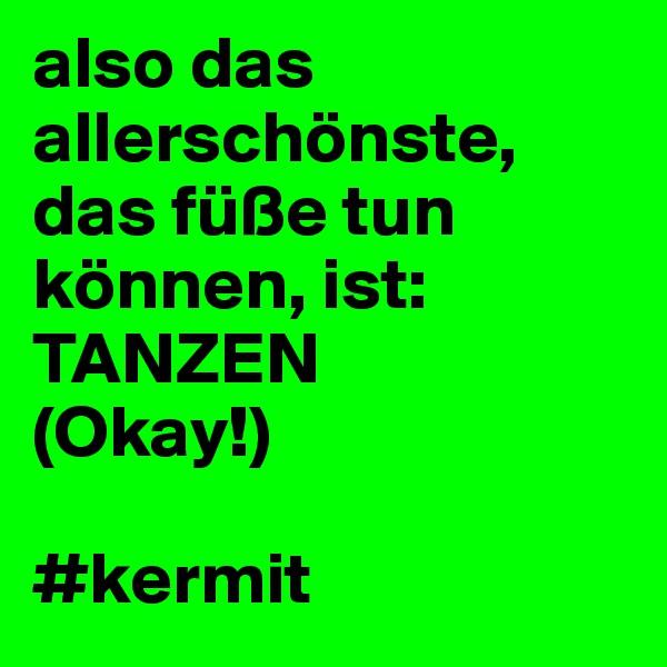 also das allerschönste, das füße tun können, ist: TANZEN (Okay!)  #kermit