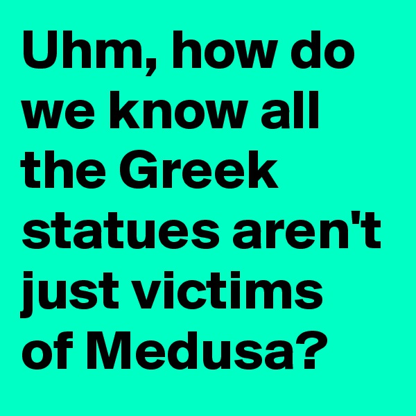Uhm, how do we know all the Greek statues aren't just victims of Medusa?