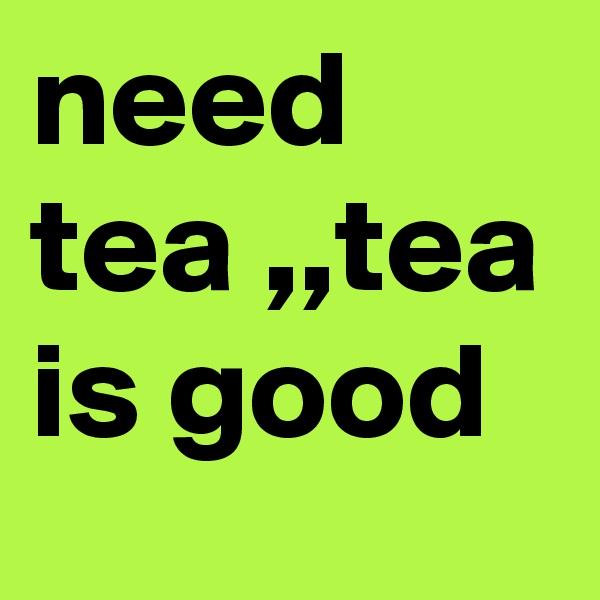 need tea ,,tea is good