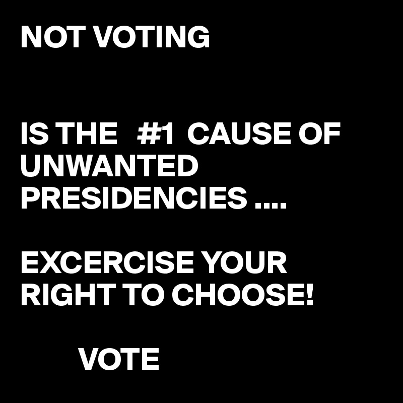 NOT VOTING    IS THE   #1  CAUSE OF UNWANTED PRESIDENCIES ....  EXCERCISE YOUR RIGHT TO CHOOSE!           VOTE
