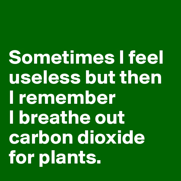 Sometimes I feel useless but then I remember I breathe out carbon dioxide for plants.
