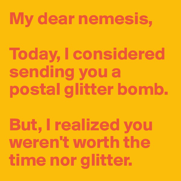 My dear nemesis,  Today, I considered sending you a postal glitter bomb.  But, I realized you weren't worth the time nor glitter.
