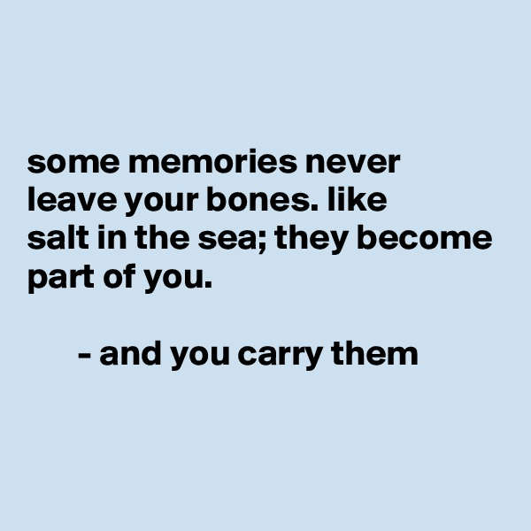 some memories never leave your bones. like salt in the sea; they become part of you.         - and you carry them