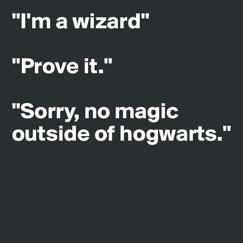 """I'm a wizard""   ""Prove it.""  ""Sorry, no magic outside of hogwarts."""
