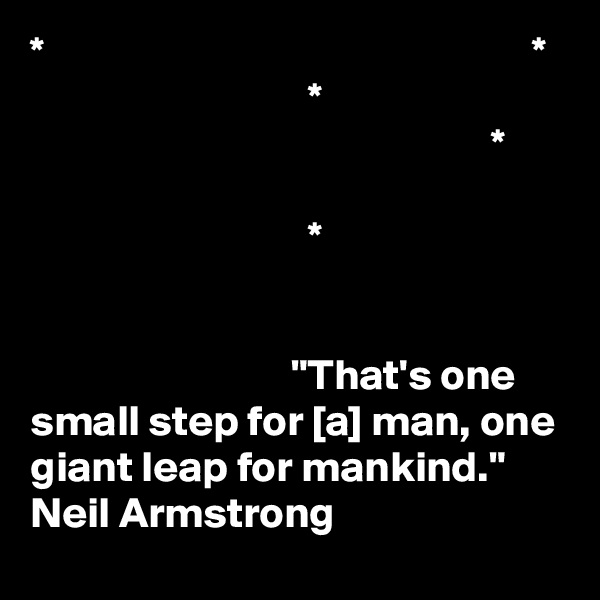 "*                                                        *                                 *                                                      *                                  *                                 ""That's one small step for [a] man, one giant leap for mankind.""  Neil Armstrong"