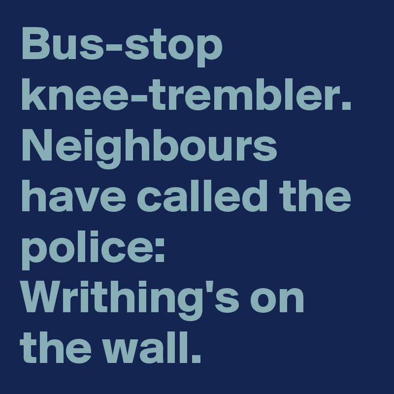 Bus-stop knee-trembler. Neighbours have called the police: Writhing's on the wall.