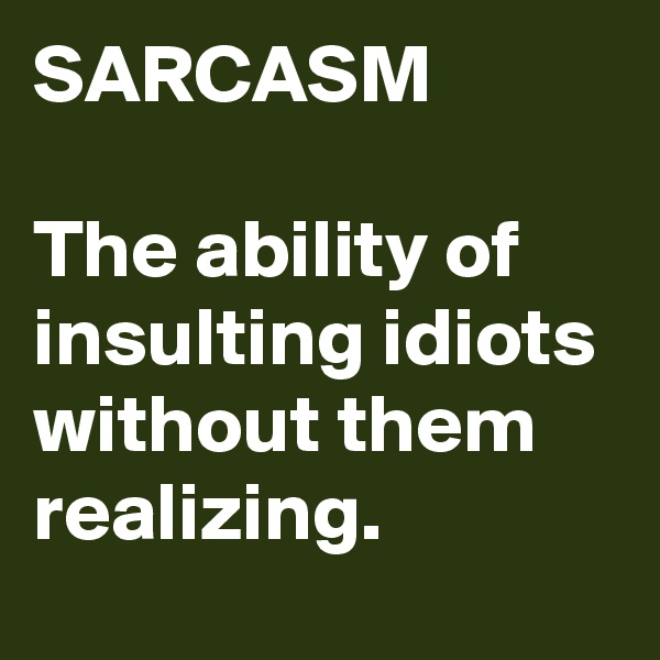 SARCASM  The ability of insulting idiots without them realizing.
