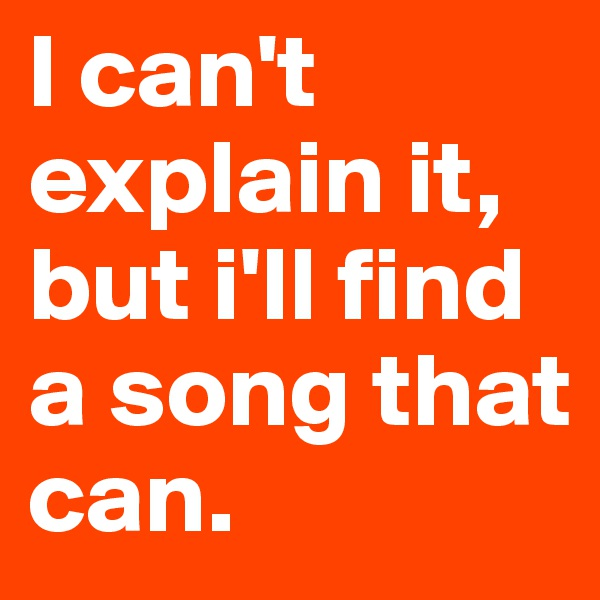 I can't explain it, but i'll find a song that can.