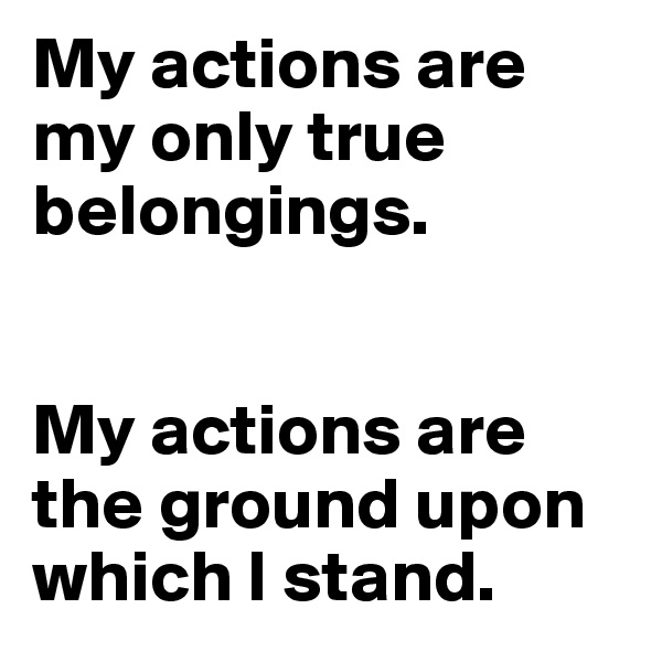 My actions are my only true belongings.    My actions are the ground upon which I stand.