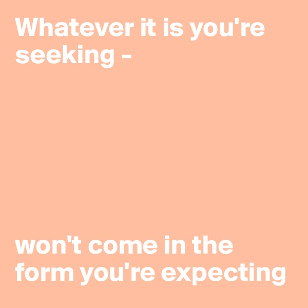Whatever it is you're seeking -        won't come in the form you're expecting