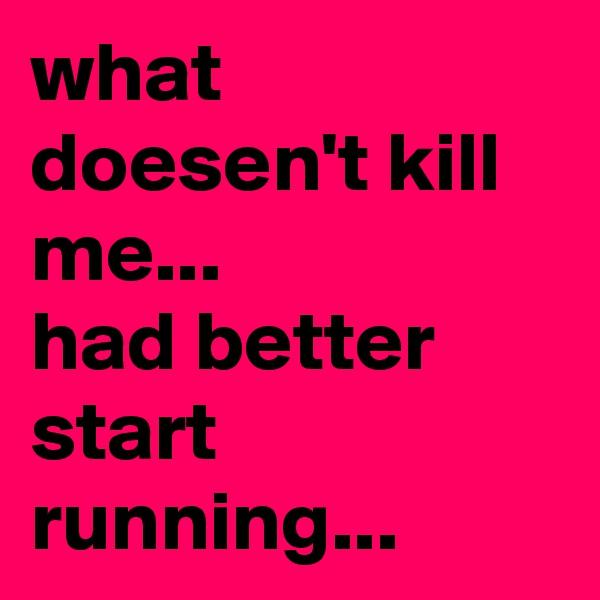 what doesen't kill me...  had better start running...